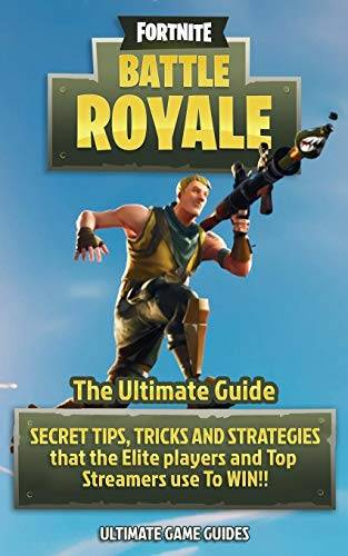 Ultimate Game Guides Fortnite: Battle Royale: The Ultimate Guide - Secret Tips, Tricks and Strategies That the Elite Players and Top Streamers Use to Win